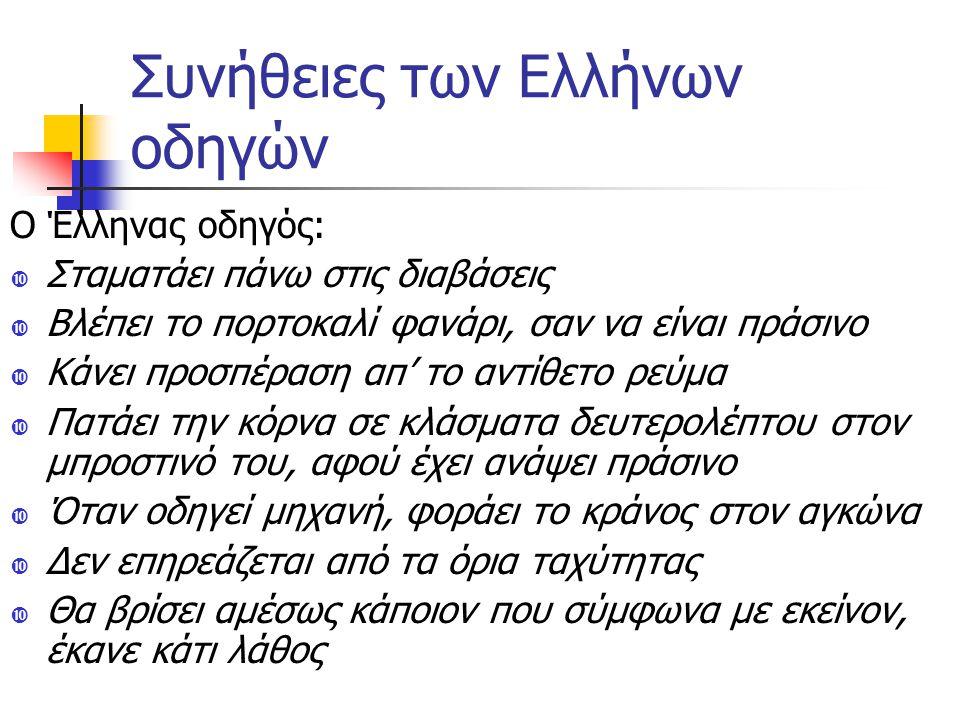 Συνήθειες των Ελλήνων οδηγών Ο Έλληνας οδηγός:  Σταματάει πάνω στις διαβάσεις  Βλέπει το πορτοκαλί φανάρι, σαν να είναι πράσινο  Κάνει προσπέραση απ' το αντίθετο ρεύμα  Πατάει την κόρνα σε κλάσματα δευτερολέπτου στον μπροστινό του, αφού έχει ανάψει πράσινο  Όταν οδηγεί μηχανή, φοράει το κράνος στον αγκώνα  Δεν επηρεάζεται από τα όρια ταχύτητας  Θα βρίσει αμέσως κάποιον που σύμφωνα με εκείνον, έκανε κάτι λάθος
