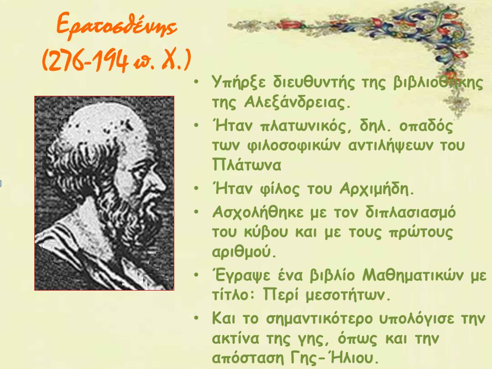Ερατοσθένης (276-194 π. Χ.) Υπήρξε διευθυντής της βιβλιοθήκης της Αλεξάνδρειας. Ήταν πλατωνικός, δηλ. οπαδός των φιλοσοφικών αντιλήψεων του Πλάτωνα Ήτ