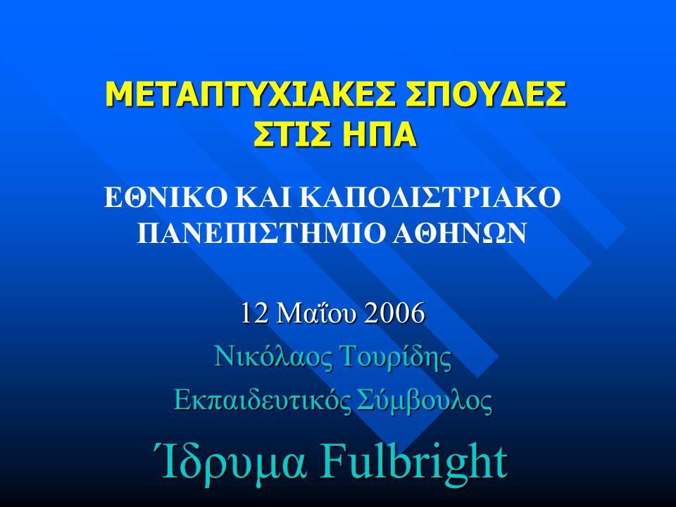 ΜΕΤΑΠΤΥΧΙΑΚΕΣ ΣΠΟΥΔΕΣ ΣΤΙΣ ΗΠΑ ΕΘΝΙΚΟ ΚΑΙ ΚΑΠΟΔΙΣΤΡΙΑΚΟ ΠΑΝΕΠΙΣΤΗΜΙΟ ΑΘΗΝΩΝ 12 Μαΐου 2006 Νικόλαος Τουρίδης Εκπαιδευτικός Σύμβουλος Ίδρυμα Fulbright