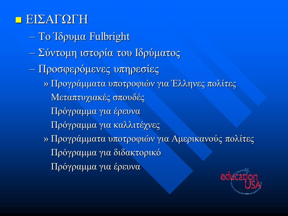 ΕΙΣΑΓΩΓΗ ΕΙΣΑΓΩΓΗ –Το Ίδρυμα Fulbright –Σύντομη ιστορία του Ιδρύματος –Προσφερόμενες υπηρεσίες »Προγράμματα υποτροφιών για Έλληνες πολίτες Μεταπτυχιακ