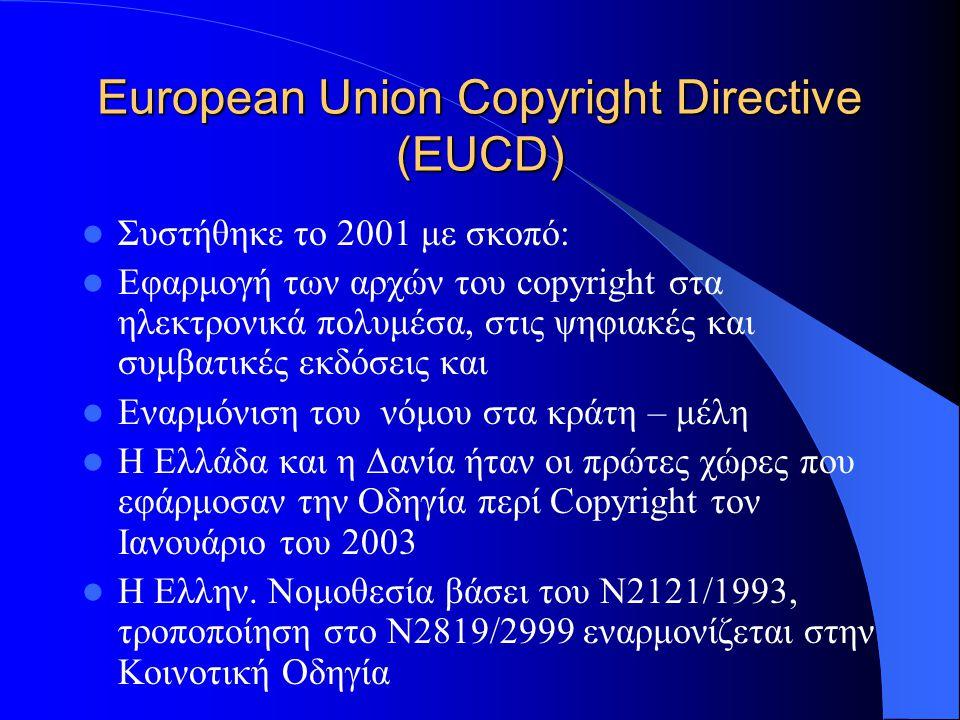 European Union Copyright Directive (EUCD) Συστήθηκε το 2001 με σκοπό: Εφαρμογή των αρχών του copyright στα ηλεκτρονικά πολυμέσα, στις ψηφιακές και συμ