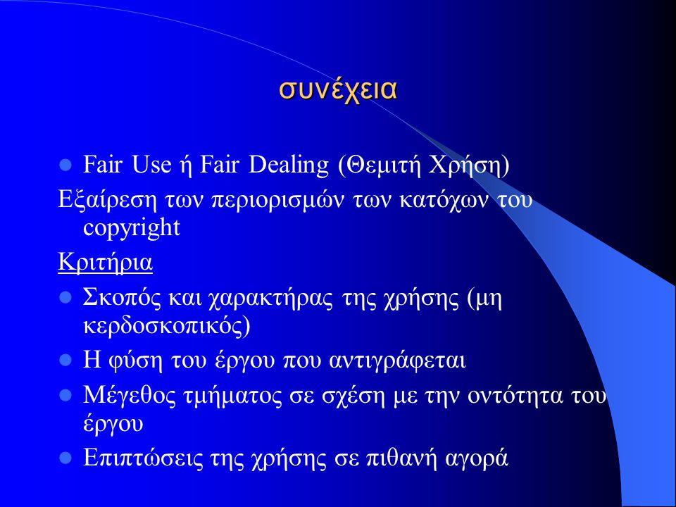 συνέχεια Fair Use ή Fair Dealing (Θεμιτή Χρήση) Εξαίρεση των περιορισμών των κατόχων του copyright Κριτήρια Σκοπός και χαρακτήρας της χρήσης (μη κερδο