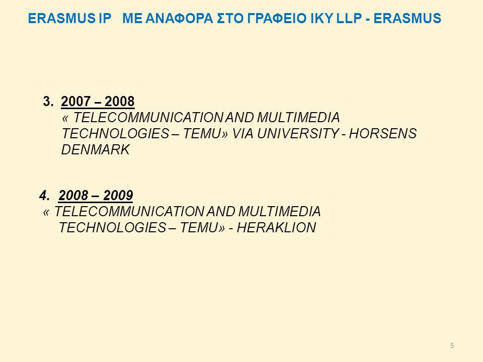 5 4.2008 – 2009 « TELECOMMUNICATION AND MULTIMEDIA TECHNOLOGIES – TEMU» - HERAKLION ERASMUS IP ΜΕ ΑΝΑΦΟΡΑ ΣΤΟ ΓΡΑΦΕΙΟ ΙΚΥ LLP - ERASMUS 3.2007 – 2008