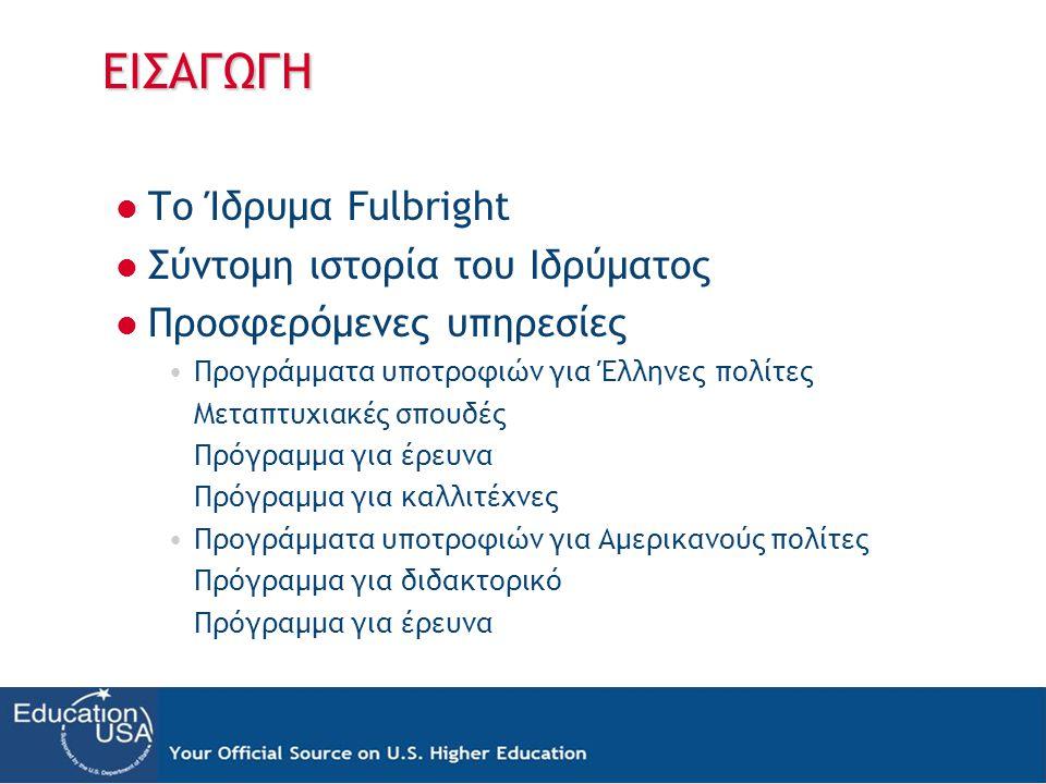 ΕΙΣΑΓΩΓΗ Το Ίδρυμα Fulbright Σύντομη ιστορία του Ιδρύματος Προσφερόμενες υπηρεσίες Προγράμματα υποτροφιών για Έλληνες πολίτες Μεταπτυχιακές σπουδές Πρ