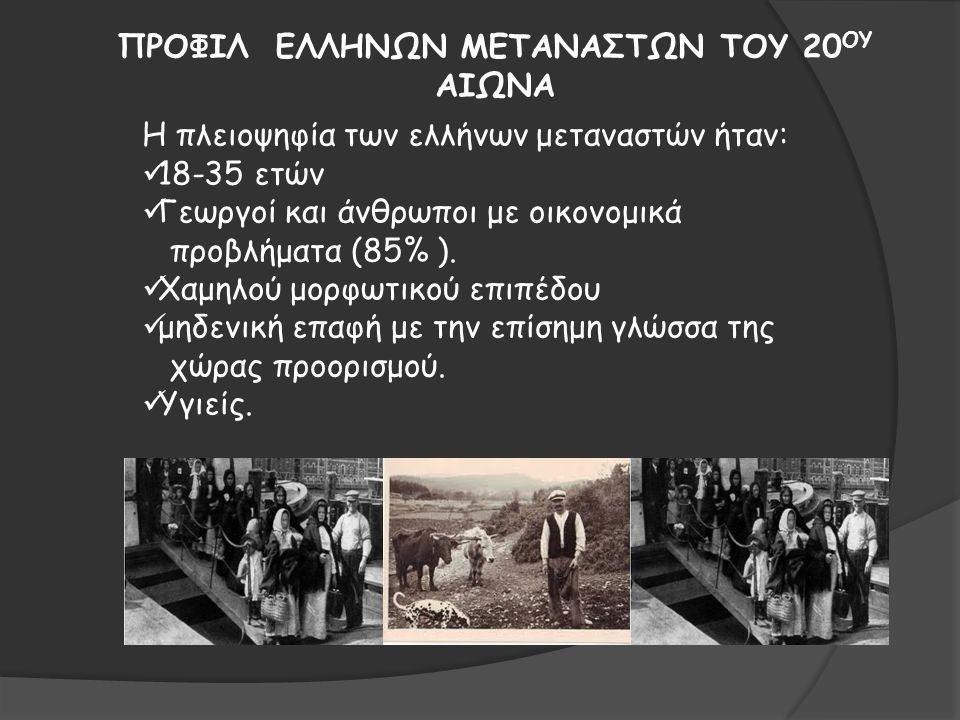 ΠΡΟΦΙΛ ΕΛΛΗΝΩΝ ΜΕΤΑΝΑΣΤΩΝ ΤΟΥ 20 ΟΥ ΑΙΩΝΑ Η πλειοψηφία των ελλήνων μεταναστών ήταν: 18-35 ετών Γεωργοί και άνθρωποι με οικονομικά προβλήματα (85% ).