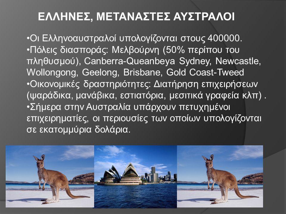 ΕΛΛΗΝΕΣ, ΜΕΤΑΝΑΣΤΕΣ ΑΥΣΤΡΑΛΟΙ Οι Ελληνοαυστραλοί υπολογίζονται στους 400000. Πόλεις διασποράς: Μελβούρνη (50% περίπου του πληθυσμού), Canberra-Queanbe