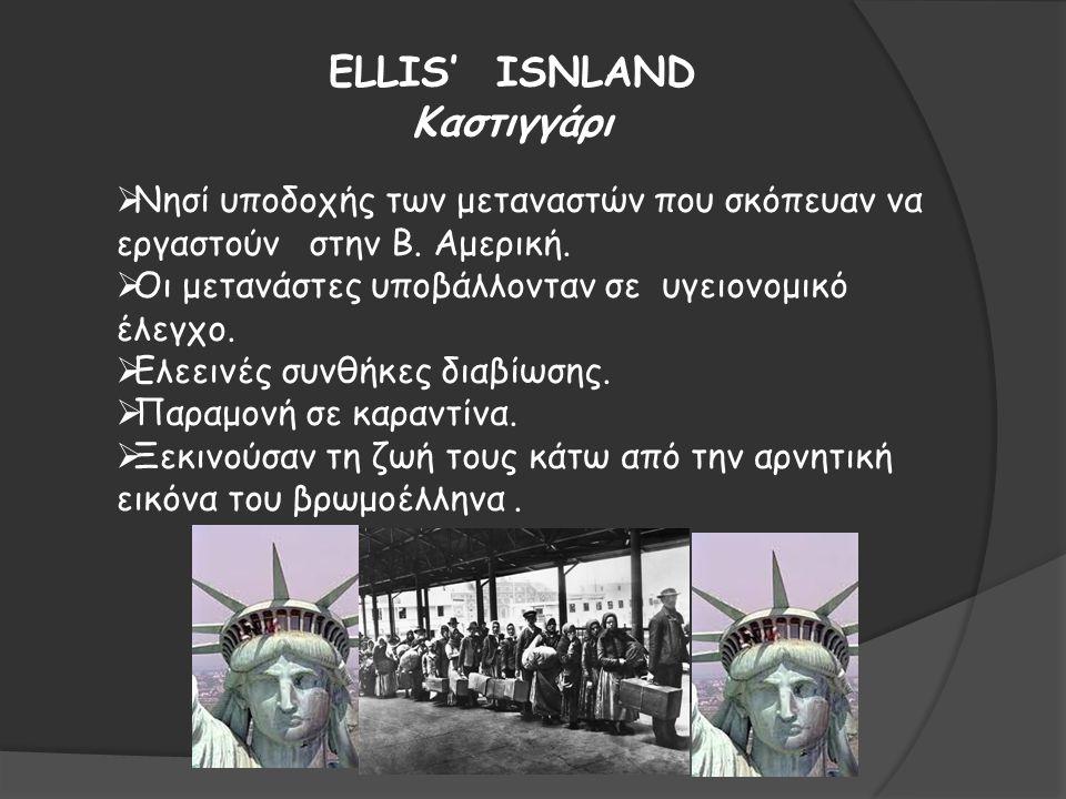 ELLIS' ISNLAND Καστιγγάρι  Νησί υποδοχής των μεταναστών που σκόπευαν να εργαστούν στην Β. Αμερική.  Οι μετανάστες υποβάλλονταν σε υγειονομικό έλεγχο