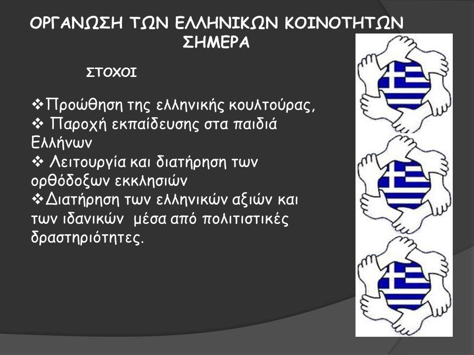 ΟΡΓΑΝΩΣΗ ΤΩΝ ΕΛΛΗΝΙΚΩΝ ΚΟΙΝΟΤΗΤΩΝ ΣΗΜΕΡΑ  Προώθηση της ελληνικής κουλτούρας,  Παροχή εκπαίδευσης στα παιδιά Ελλήνων  Λειτουργία και διατήρηση των ορθόδοξων εκκλησιών  Διατήρηση των ελληνικών αξιών και των ιδανικών μέσα από πολιτιστικές δραστηριότητες.