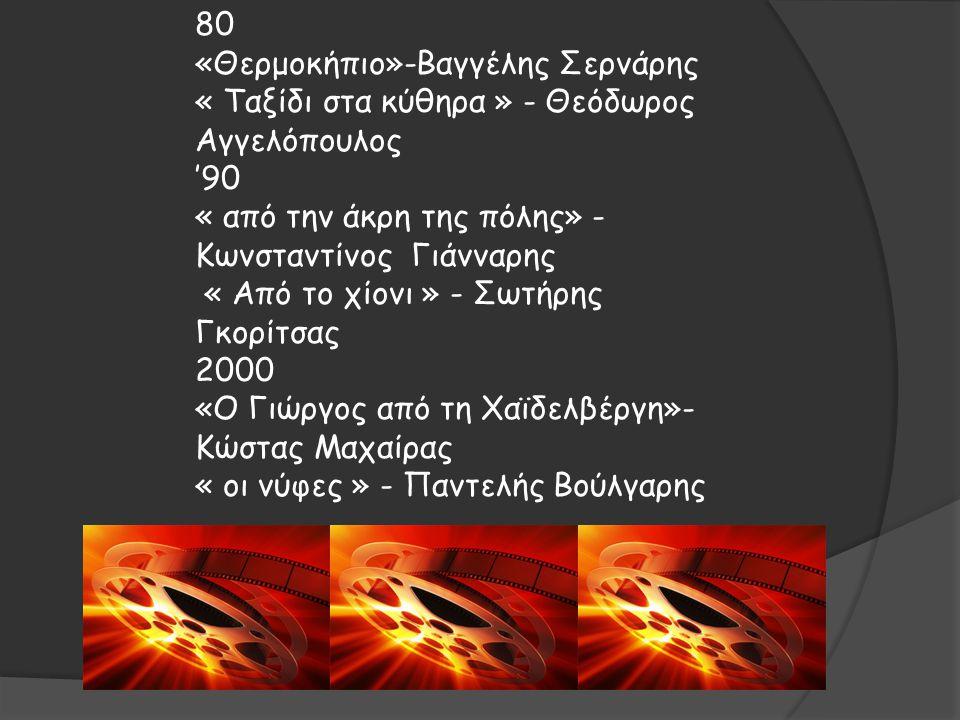 80 «Θερμοκήπιο»-Βαγγέλης Σερνάρης « Ταξίδι στα κύθηρα » - Θεόδωρος Αγγελόπουλος '90 « από την άκρη της πόλης» - Κωνσταντίνος Γιάνναρης « Από το χίονι » - Σωτήρης Γκορίτσας 2000 «Ο Γιώργος από τη Χαϊδελβέργη»- Κώστας Μαχαίρας « οι νύφες » - Παντελής Βούλγαρης