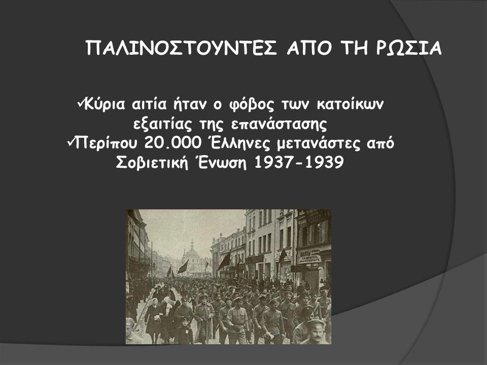 ΠΑΛΙΝΟΣΤΟΥΝΤΕΣ ΑΠΟ ΤΗ ΡΩΣΙΑ Κύρια αιτία ήταν ο φόβος των κατοίκων εξαιτίας της επανάστασης Περίπου 20.000 Έλληνες μετανάστες από Σοβιετική Ένωση 1937-1939