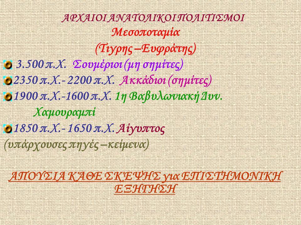 ΑΡΧΑΙΟΙ ΑΝΑΤΟΛΙΚΟΙ ΠΟΛΙΤΙΣΜΟΙ Μεσοποταμία (Τιγρης –Ευφράτης) 3.500 π.Χ. Σουμέριοι (μη σημίτες) 2350 π.Χ.- 2200 π.Χ. Ακκάδιοι (σημίτες) 1900 π.Χ.-1600