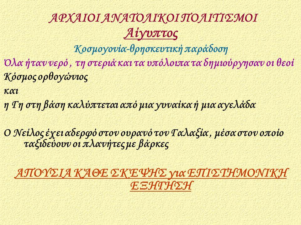 Αίγυπτος Κοσμογονία-θρησκευτική παράδοση Όλα ήταν νερό, τη στεριά και τα υπόλοιπα τα δημιούργησαν οι θεοί Κόσμος ορθογώνιος και η Γη στη βάση καλύπτετ