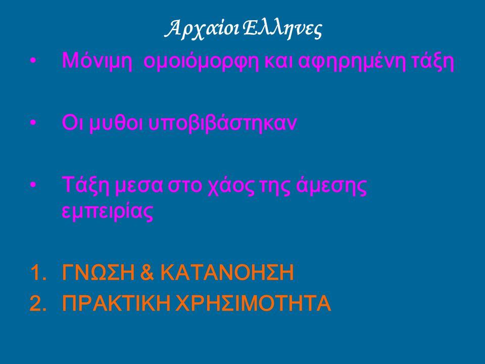 Αρχαίοι Ελληνες Μόνιμη ομοιόμορφη και αφηρημένη τάξη Οι μυθοι υποβιβάστηκαν Τάξη μεσα στο χάος της άμεσης εμπειρίας 1.ΓΝΩΣΗ & ΚΑΤΑΝΟΗΣΗ 2.ΠΡΑΚΤΙΚΗ ΧΡΗ