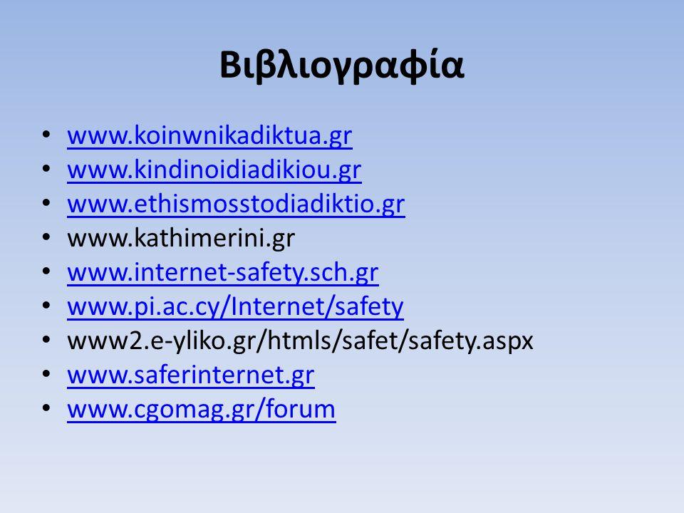 Βιβλιογραφία www.koinwnikadiktua.gr www.koinwnikadiktua.gr www.kindinoidiadikiou.gr www.kindinoidiadikiou.gr www.ethismosstodiadiktio.gr www.ethismosstodiadiktio.gr www.kathimerini.gr www.internet-safety.sch.gr www.internet-safety.sch.gr www.pi.ac.cy/Internet/safety www.pi.ac.cy/Internet/safety www2.e-yliko.gr/htmls/safet/safety.aspx www.saferinternet.gr www.saferinternet.gr www.cgomag.gr/forum www.cgomag.gr/forum