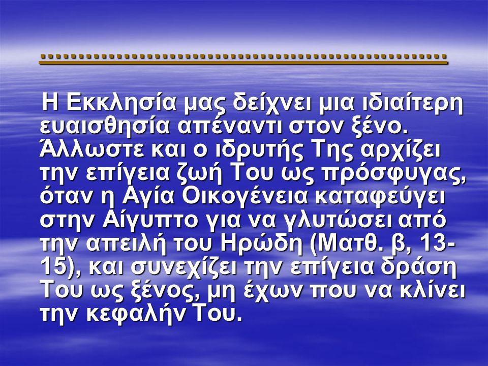 ...................................................... Η Εκκλησία μας δείχνει μια ιδιαίτερη ευαισθησία απέναντι στον ξένο. Άλλωστε και ο ιδρυτής Της α