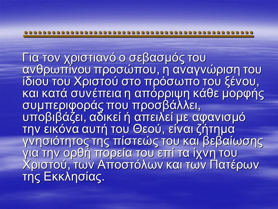 ................................................. Για τον χριστιανό ο σεβασμός του ανθρωπίνου προσώπου, η αναγνώριση του ίδιου του Χριστού στο πρόσωπο