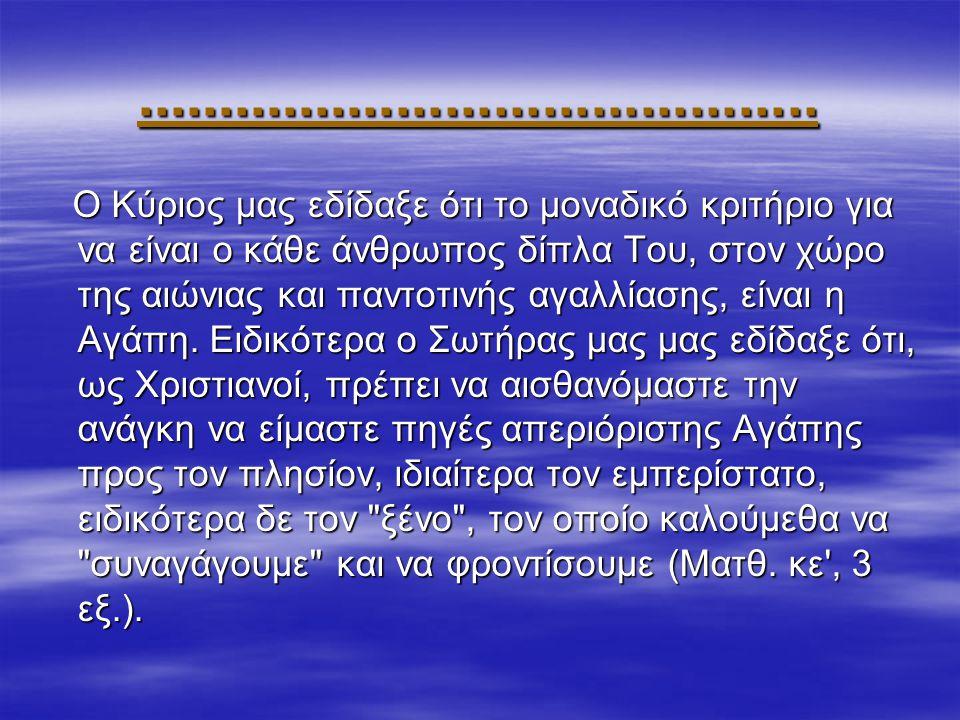 .......................................... Ο Κύριος μας εδίδαξε ότι το μοναδικό κριτήριο για να είναι ο κάθε άνθρωπος δίπλα Του, στον χώρο της αιώνιας