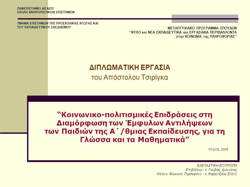 Κοινωνικο-πολιτισμικές Επιδράσεις στη Διαμόρφωση των Έμφυλων Αντιλήψεων των Παιδιών της Α΄/θμιας Εκπαίδευσης, για τη Γλώσσα και τα Μαθηματικά ΡΟΔΟΣ, 2008 ΔΙΠΛΩΜΑΤΙΚΗ ΕΡΓΑΣΙΑ του Απόστολου Τσιρίγκα ΠΑΝΕΠΙΣΤΗΜΙΟ ΑΙΓΑΙΟΥ ΣΧΟΛΗ ΑΝΘΡΩΠΙΣΤΙΚΩΝ ΕΠΙΣΤΗΜΩΝ ΤΜΗΜΑ ΕΠΙΣΤΗΜΩΝ ΤΗΣ ΠΡΟΣΧΟΛΙΚΗΣ ΑΓΩΓΗΣ ΚΑΙ ΤΟΥ ΕΚΠΑΙΔΕΥΤΙΚΟΥ ΣΧΕΔΙΑΣΜΟΥ ΕΞΕΤΑΣΤΙΚΗ ΕΠΙΤΡΟΠΗ Επιβλέπων: κ.