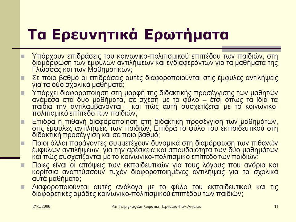 21/5/2008 Απ.Τσιρίγκας-Διπλωματική Εργασία-Παν.Αιγαίου11 Τα Ερευνητικά Ερωτήματα Υπάρχουν επιδράσεις του κοινωνικο-πολιτισμικού επιπέδου των παιδιών, στη διαμόρφωση των έμφυλων αντιλήψεων και ενδιαφερόντων για τα μαθήματα της Γλώσσας και των Μαθηματικών; Σε ποιο βαθμό οι επιδράσεις αυτές διαφοροποιούνται στις έμφυλες αντιλήψεις για τα δύο σχολικά μαθήματα; Υπάρχει διαφοροποίηση στη μορφή της διδακτικής προσέγγισης των μαθητών ανάμεσα στα δύο μαθήματα, σε σχέση με το φύλο – έτσι όπως τα ίδια τα παιδιά την αντιλαμβάνονται - και πώς αυτή συσχετίζεται με το κοινωνικο- πολιτισμικό επίπεδο των παιδιών; Επιδρά η πιθανή διαφοροποίηση στη διδακτική προσέγγιση των μαθημάτων, στις έμφυλες αντιλήψεις των παιδιών; Επιδρά το φύλο του εκπαιδευτικού στη διδακτική προσέγγιση και σε ποιο βαθμό; Ποιοι άλλοι παράγοντες συμμετέχουν δυναμικά στη διαμόρφωση των πιθανών έμφυλων αντιλήψεων, για την αρέσκεια και σπουδαιότητα των δύο μαθημάτων και πώς συσχετίζονται με το κοινωνικο-πολιτισμικό επίπεδο των παιδιών; Ποιες είναι οι απόψεις των εκπαιδευτικών για τους λόγους που αγόρια και κορίτσια αναπτύσσουν τυχόν διαφοροποιημένες αντιλήψεις για τα σχολικά αυτά μαθήματα; Διαφοροποιούνται αυτές ανάλογα με το φύλο του εκπαιδευτικού και τις διαφορετικές ομάδες κοινωνικο-πολιτισμικού επιπέδου των παιδιών;