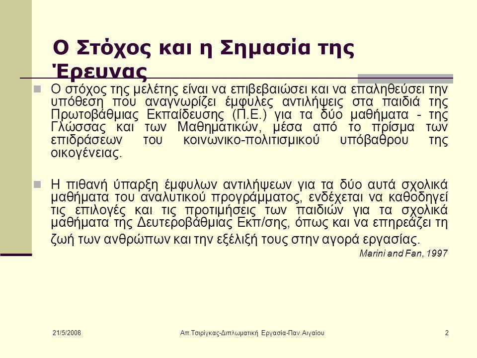 21/5/2008 Απ.Τσιρίγκας-Διπλωματική Εργασία-Παν.Αιγαίου2 Ο Στόχος και η Σημασία της Έρευνας Ο στόχος της μελέτης είναι να επιβεβαιώσει και να επαληθεύσει την υπόθεση που αναγνωρίζει έμφυλες αντιλήψεις στα παιδιά της Πρωτοβάθμιας Εκπαίδευσης (Π.Ε.) για τα δύο μαθήματα - της Γλώσσας και των Μαθηματικών, μέσα από το πρίσμα των επιδράσεων του κοινωνικο-πολιτισμικού υπόβαθρου της οικογένειας.