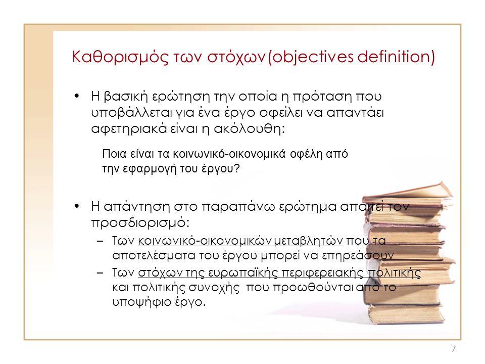 8 Καθορισμός των στόχων(objectives definition) Στην κατεύθυνση του καθορισμού των στόχων ο υποβάλλον την αίτηση θα πρέπει να μπορεί να απαντάει τις ακόλουθες ερωτήσεις: –Μπορεί κανείς να ισχυριστεί ότι τα συνολικά κέρδη του έργου σε όρους ευημερίας είναι μεγαλύτερα από το κόστος.