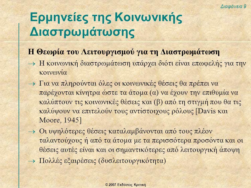 © 2007 Εκδόσεις Κριτική Διαφάνεια 9 Η Θεωρία του Λειτουργισμού για τη Διαστρωμάτωση  Η κοινωνική διαστρωμάτωση υπάρχει διότι είναι επωφελής για την κοινωνία  Για να πληρούνται όλες οι κοινωνικές θέσεις θα πρέπει να παρέχονται κίνητρα ώστε τα άτομα (α) να έχουν την επιθυμία να καλύπτουν τις κοινωνικές θέσεις και (β) από τη στιγμή που θα τις καλύψουν να επιτελούν τους αντίστοιχους ρόλους [Davis και Moore, 1945]  Οι υψηλότερες θέσεις καταλαμβάνονται από τους πλέον ταλαντούχους ή από τα άτομα με τα περισσότερα προσόντα και οι θέσεις αυτές είναι και οι σημαντικότερες από λειτουργική άποψη  Πολλές εξαιρέσεις (δυσλειτουργικότητα) Ερμηνείες της Κοινωνικής Διαστρωμάτωσης