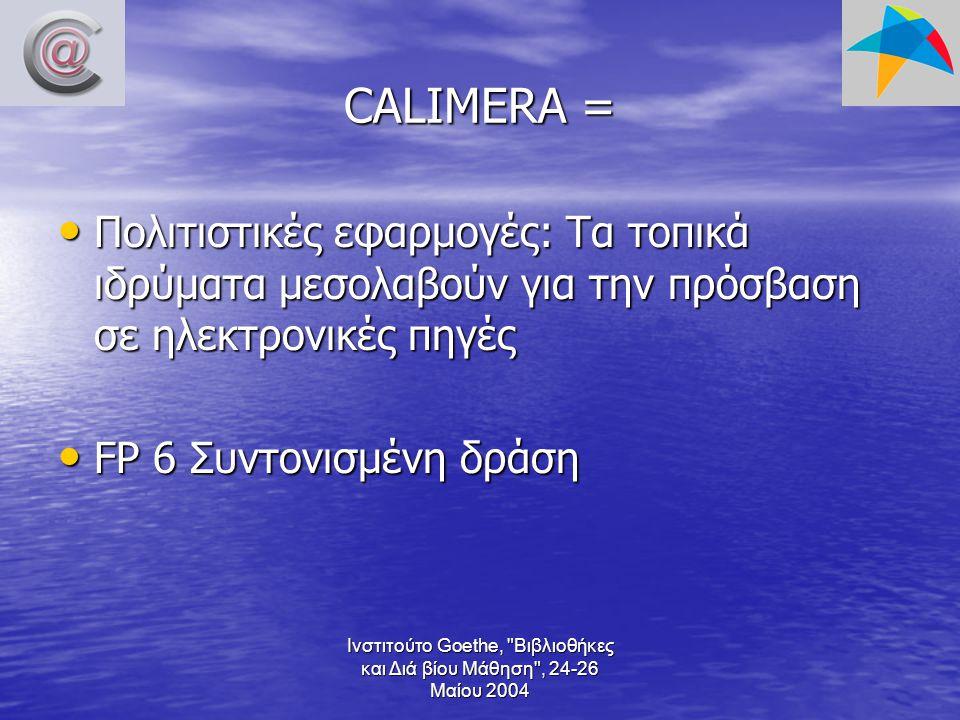 Ινστιτούτο Goethe, Βιβλιοθήκες και Διά βίου Μάθηση , 24-26 Μαίου 2004 CALIMERA = Πολιτιστικές εφαρμογές: Τα τοπικά ιδρύματα μεσολαβούν για την πρόσβαση σε ηλεκτρονικές πηγές Πολιτιστικές εφαρμογές: Τα τοπικά ιδρύματα μεσολαβούν για την πρόσβαση σε ηλεκτρονικές πηγές FP 6 Συντονισμένη δράση FP 6 Συντονισμένη δράση