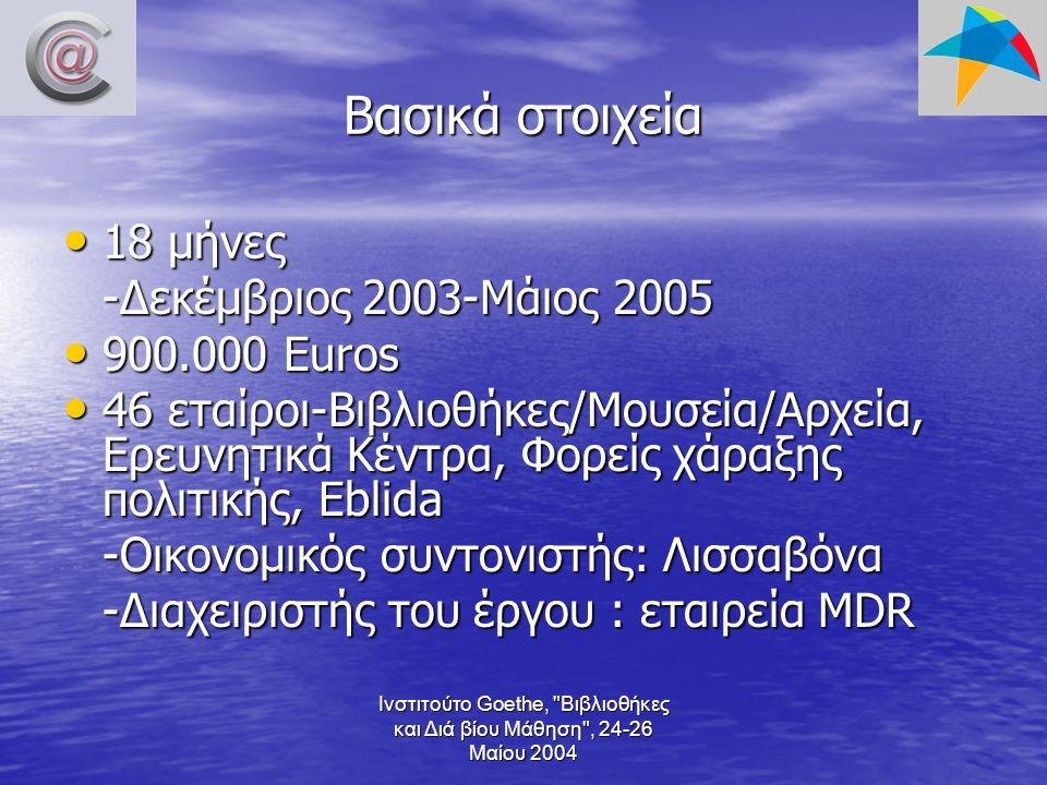 Ινστιτούτο Goethe, Βιβλιοθήκες και Διά βίου Μάθηση , 24-26 Μαίου 2004 Βασικά στοιχεία 18 μήνες 18 μήνες -Δεκέμβριος 2003-Μάιος 2005 900.000 Euros 900.000 Euros 46 εταίροι-Βιβλιοθήκες/Μουσεία/Αρχεία, Ερευνητικά Κέντρα, Φορείς χάραξης πολιτικής, Eblida 46 εταίροι-Βιβλιοθήκες/Μουσεία/Αρχεία, Ερευνητικά Κέντρα, Φορείς χάραξης πολιτικής, Eblida -Οικονομικός συντονιστής: Λισσαβόνα -Διαχειριστής του έργου : εταιρεία MDR