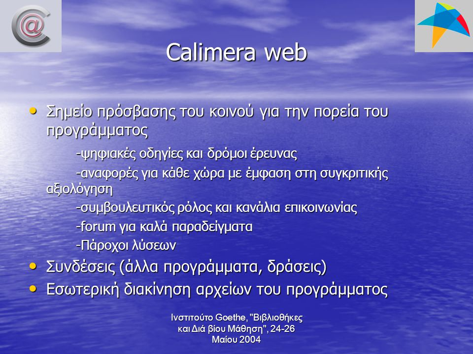 Ινστιτούτο Goethe, Βιβλιοθήκες και Διά βίου Μάθηση , 24-26 Μαίου 2004 Calimera web Σημείο πρόσβασης του κοινού για την πορεία του προγράμματος Σημείο πρόσβασης του κοινού για την πορεία του προγράμματος -ψηφιακές οδηγίες και δρόμοι έρευνας -αναφορές για κάθε χώρα με έμφαση στη συγκριτικής αξιολόγηση -συμβουλευτικός ρόλος και κανάλια επικοινωνίας -forum για καλά παραδείγματα -Πάροχοι λύσεων Συνδέσεις (άλλα προγράμματα, δράσεις) Συνδέσεις (άλλα προγράμματα, δράσεις) Εσωτερική διακίνηση αρχείων του προγράμματος Εσωτερική διακίνηση αρχείων του προγράμματος