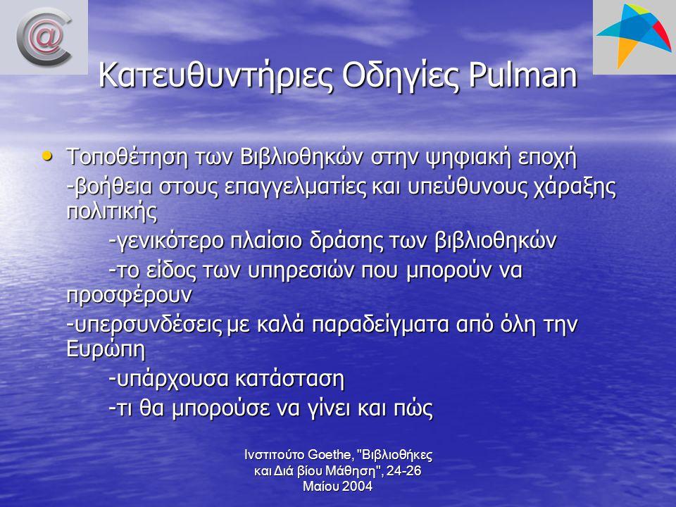 Ινστιτούτο Goethe, Βιβλιοθήκες και Διά βίου Μάθηση , 24-26 Μαίου 2004 Κατευθυντήριες Οδηγίες Pulman Τοποθέτηση των Βιβλιοθηκών στην ψηφιακή εποχή Τοποθέτηση των Βιβλιοθηκών στην ψηφιακή εποχή -βοήθεια στους επαγγελματίες και υπεύθυνους χάραξης πολιτικής -γενικότερο πλαίσιο δράσης των βιβλιοθηκών -το είδος των υπηρεσιών που μπορούν να προσφέρουν -υπερσυνδέσεις με καλά παραδείγματα από όλη την Ευρώπη -υπάρχουσα κατάσταση -τι θα μπορούσε να γίνει και πώς