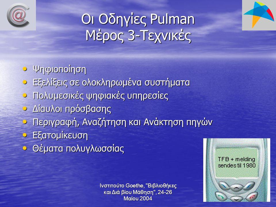 Ινστιτούτο Goethe, Βιβλιοθήκες και Διά βίου Μάθηση , 24-26 Μαίου 2004 Οι Οδηγίες Pulman Μέρος 3-Τεχνικές Ψηφιοποίηση Ψηφιοποίηση Εξελίξεις σε ολοκληρωμένα συστήματα Εξελίξεις σε ολοκληρωμένα συστήματα Πολυμεσικές ψηφιακές υπηρεσίες Πολυμεσικές ψηφιακές υπηρεσίες Δίαυλοι πρόσβασης Δίαυλοι πρόσβασης Περιγραφή, Αναζήτηση και Ανάκτηση πηγών Περιγραφή, Αναζήτηση και Ανάκτηση πηγών Εξατομίκευση Εξατομίκευση Θέματα πολυγλωσσίας Θέματα πολυγλωσσίας