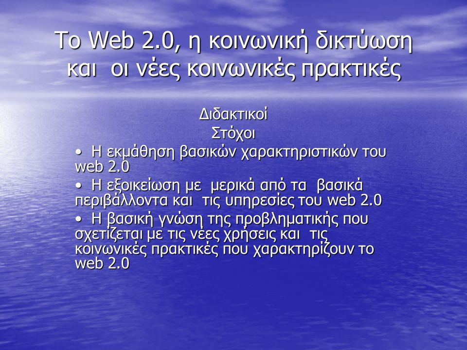 Το Web 2.0, η κοινωνική δικτύωση και οι νέες κοινωνικές πρακτικές ∆ιδακτικοίΣτόχοι Η εκµάθηση βασικών χαρακτηριστικών του web 2.0 Η εκµάθηση βασικών χ