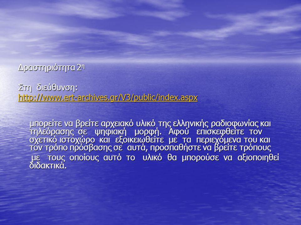 ∆ραστηριότητα 2 η Στη διεύθυνση: http://www.ert-archives.gr/V3/public/index.aspx µπορείτε να βρείτε αρχειακό υλικό της ελληνικής ραδιοφωνίας και τηλεό