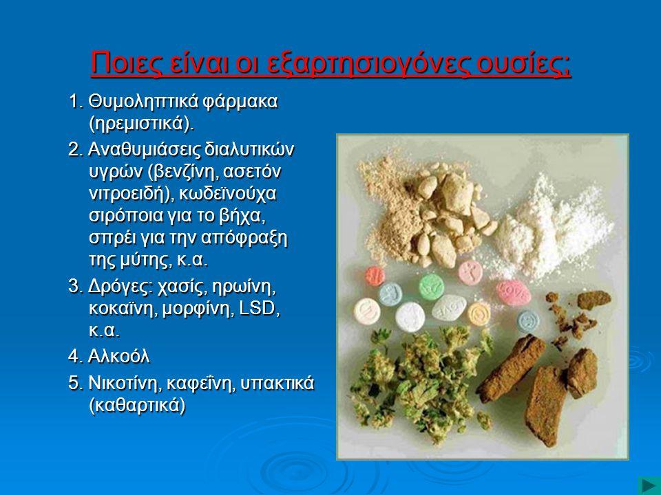 Ποιες είναι οι εξαρτησιογόνες ουσίες; 1. Θυμοληπτικά φάρμακα (ηρεμιστικά). 2. Αναθυμιάσεις διαλυτικών υγρών (βενζίνη, ασετόν νιτροειδή), κωδεϊνούχα σι