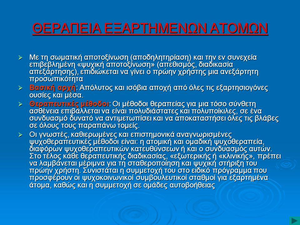ΘΕΡΑΠΕΙΑ ΕΞΑΡΤΗΜΕΝΩΝ ΑΤΟΜΩΝ  Με τη σωματική αποτοξίνωση (αποδηλητηρίαση) και την εν συνεχεία επιβεβλημένη «ψυχική αποτοξίνωση» (απεθισμός, διαδικασία απεξάρτησης), επιδιώκεται να γίνει ο πρώην χρήστης μια ανεξάρτητη προσωπικότητα  Βασική αρχή: Απόλυτος και ισόβια αποχή από όλες τις εξαρτησιογόνες ουσίες και μέσα.