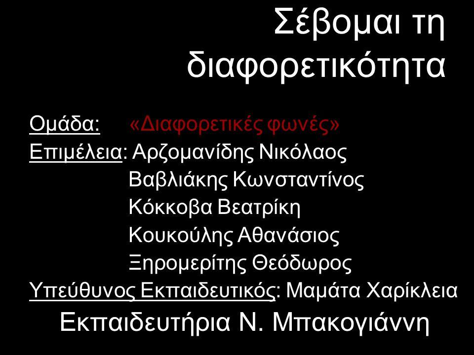 Σέβομαι τη διαφορετικότητα Ομάδα: «Διαφορετικές φωνές» Επιμέλεια: Αρζομανίδης Νικόλαος Βαβλιάκης Κωνσταντίνος Κόκκοβα Βεατρίκη Κουκούλης Αθανάσιος Ξηρομερίτης Θεόδωρος Υπεύθυνος Εκπαιδευτικός: Μαμάτα Χαρίκλεια Εκπαιδευτήρια Ν.