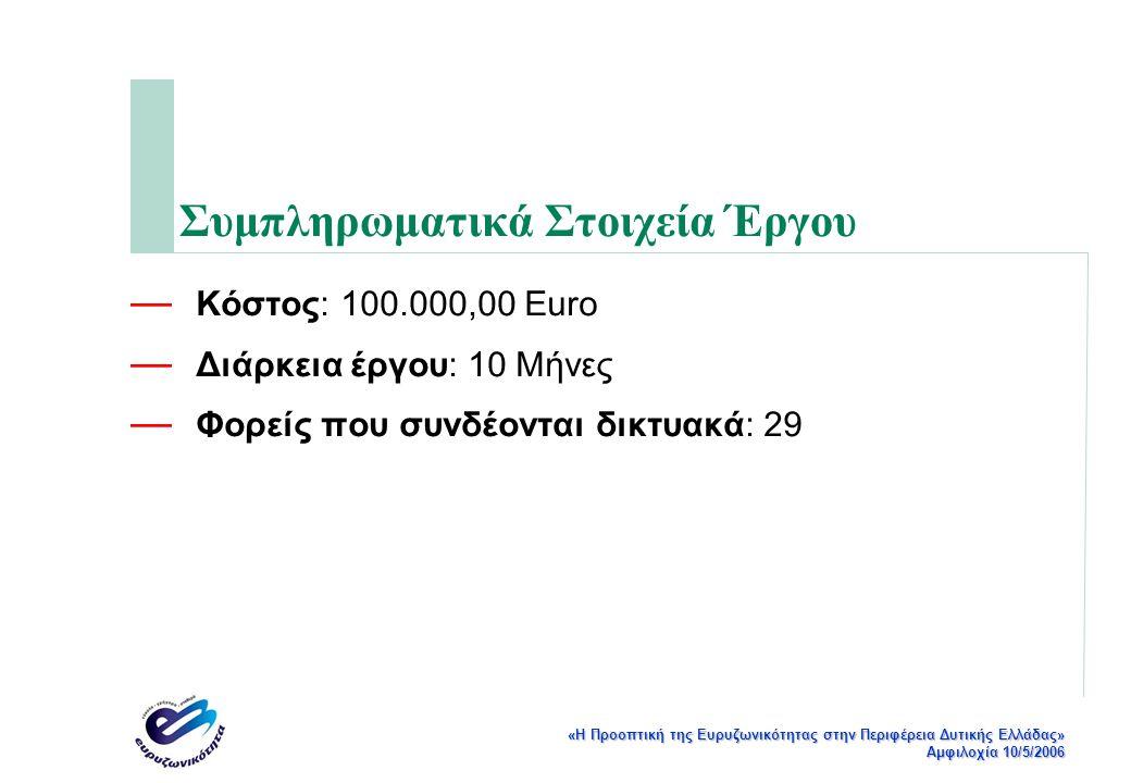 «Η Προοπτική της Ευρυζωνικότητας στην Περιφέρεια Δυτικής Ελλάδας» Αμφιλοχία 10/5/2006 Συμπληρωματικά Στοιχεία Έργου — Κόστος: 100.000,00 Euro — Διάρκεια έργου: 10 Μήνες — Φορείς που συνδέονται δικτυακά: 29