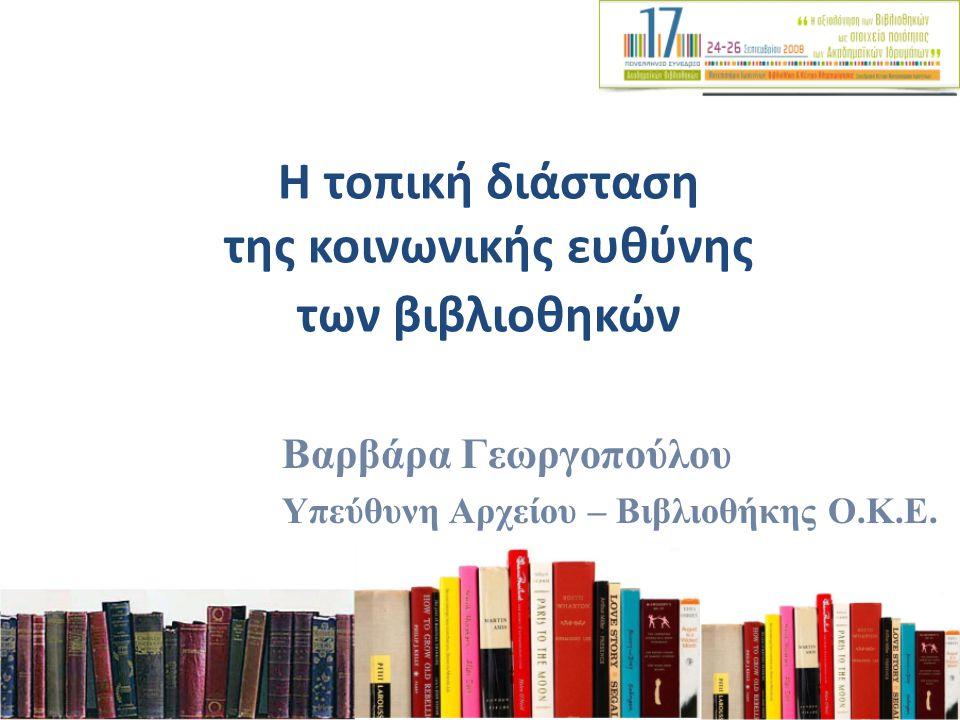 Η τοπική διάσταση της κοινωνικής ευθύνης των βιβλιοθηκών Βαρβάρα Γεωργοπούλου Υπεύθυνη Αρχείου – Βιβλιοθήκης Ο.Κ.Ε.