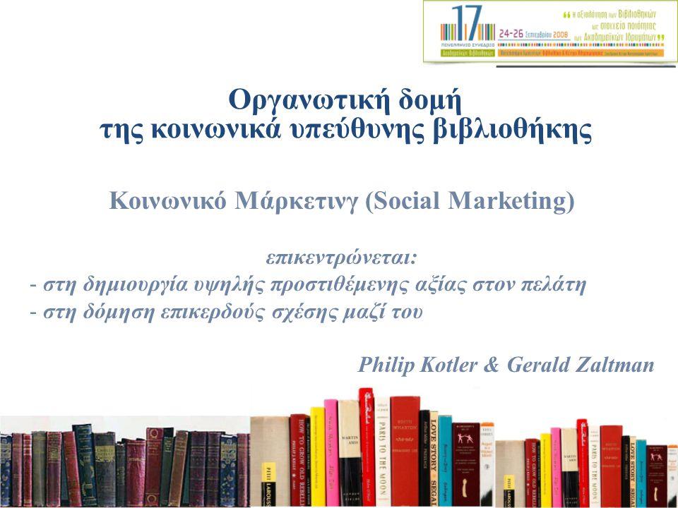 Οργανωτική δομή της κοινωνικά υπεύθυνης βιβλιοθήκης Κοινωνικό Μάρκετινγ (Social Marketing) επικεντρώνεται: - στη δημιουργία υψηλής προστιθέμενης αξίας στον πελάτη - στη δόμηση επικερδούς σχέσης μαζί του Philip Kotler & Gerald Zaltman