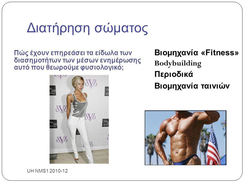 Διατήρηση σώματος Πώς έχουν επηρεάσει τα είδωλα των διασημοτήτων των μέσων ενημέρωσης αυτό που θεωρούμε φυσιολογικό; Βιομηχανία «Fitness» Bodybuilding Περιοδικά Βιομηχανία ταινιών UH NMS1 2010-12