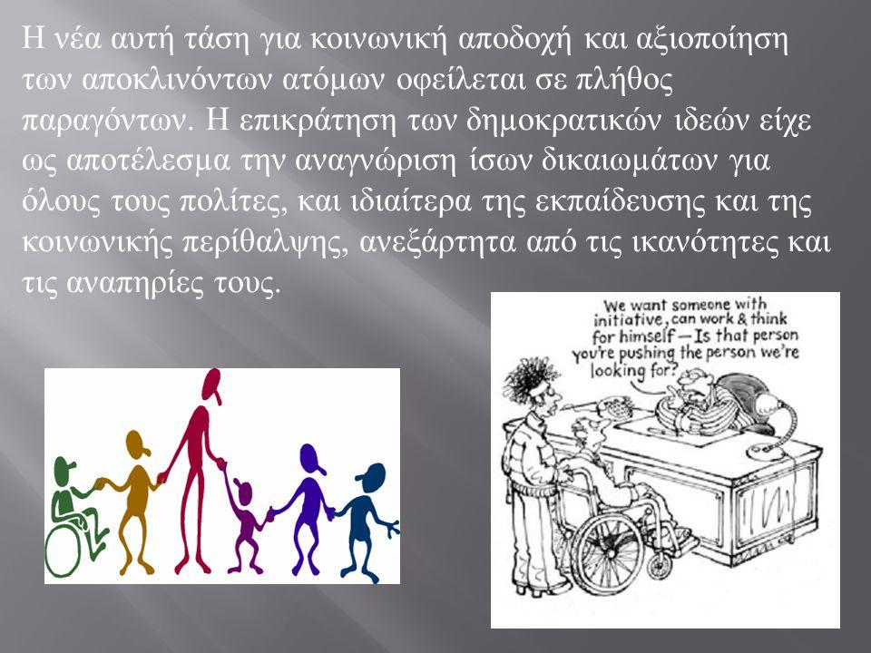 Σύλλογοι γονέων και κηδε µ όνων παιδιών µ ε ειδικές ατό µ ων έχουν συσταθεί σε όλες τις χώρες του κόσ µ ου, ασκώντας πίεση στην κοινωνία και το επίση µ ο κράτος για την λήψη ειδικών µ έτρων υπέρ των αποκλινόντων ατό µ ων, όπως για παράδειγ µ α η ίδρυση ειδικών σχολείων, η λειτουργία ειδικών κέντρων επαγγελ µ ατικής µ αθητείας, η κατάρτιση ειδικού διδακτικού προσωπικού, η εξασφάλιση εργασίας µ ε την θεσ µ οθέτηση της υποχρεωτικής πρόσληψης από ιδιωτικές και κρατικές υπηρεσίες ενός ορισ µ ένου αριθ µ ού ατό µ ων µ ε ειδικές ανάγκες κτλ.