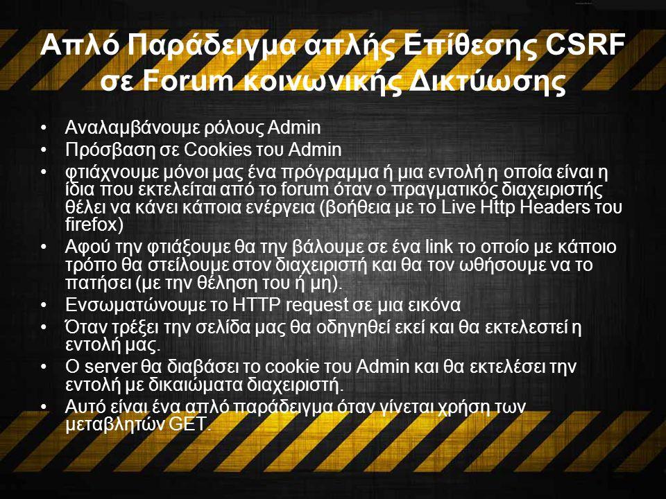 Απλό Παράδειγμα απλής Επίθεσης CSRF σε Forum κοινωνικής Δικτύωσης Αναλαμβάνουμε ρόλους Admin Πρόσβαση σε Cookies του Admin φτιάχνουμε μόνοι μας ένα πρόγραμμα ή μια εντολή η οποία είναι η ίδια που εκτελείται από το forum όταν ο πραγματικός διαχειριστής θέλει να κάνει κάποια ενέργεια (βοήθεια με το Live Http Headers του firefox) Αφού την φτιάξουμε θα την βάλουμε σε ένα link το οποίο με κάποιο τρόπο θα στείλουμε στον διαχειριστή και θα τον ωθήσουμε να το πατήσει (με την θέληση του ή μη).