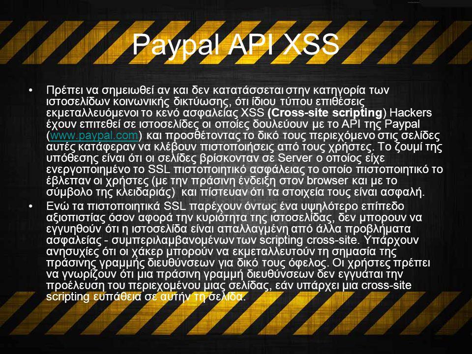 Paypal API XSS Πρέπει να σημειωθεί αν και δεν κατατάσσεται στην κατηγορία των ιστοσελίδων κοινωνικής δικτύωσης, ότι ίδιου τύπου επιθέσεις εκμεταλλευόμενοι το κενό ασφαλείας XSS (Cross-site scripting) Hackers έχουν επιτεθεί σε ιστοσελίδες οι οποίες δουλεύουν με το API της Paypal (www.paypal.com) και προσθέτοντας το δικό τους περιεχόμενο στις σελίδες αυτές κατάφεραν να κλέβουν πιστοποιήσεις από τους χρήστες.