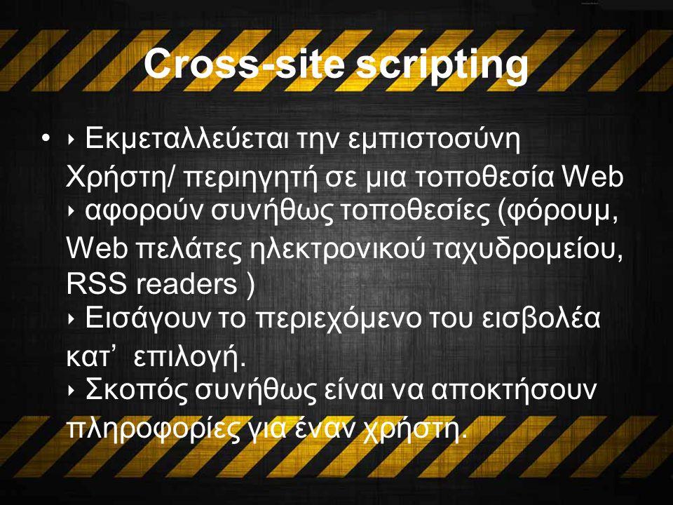 Cross-site scripting ‣ Εκμεταλλεύεται την εμπιστοσύνη Χρήστη/ περιηγητή σε μια τοποθεσία Web ‣ αφορούν συνήθως τοποθεσίες (φόρουμ, Web πελάτες ηλεκτρονικού ταχυδρομείου, RSS readers ) ‣ Εισάγουν το περιεχόμενο του εισβολέα κατ' επιλογή.