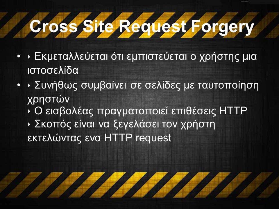 Cross Site Request Forgery ‣ Εκμεταλλεύεται ότι εμπιστεύεται ο χρήστης μια ιστοσελίδα ‣ Συνήθως συμβαίνει σε σελίδες με ταυτοποίηση χρηστών ‣ Ο εισβολέας πραγματοποιεί επιθέσεις HTTP ‣ Σκοπός είναι να ξεγελάσει τον χρήστη εκτελώντας ενα HTTP request