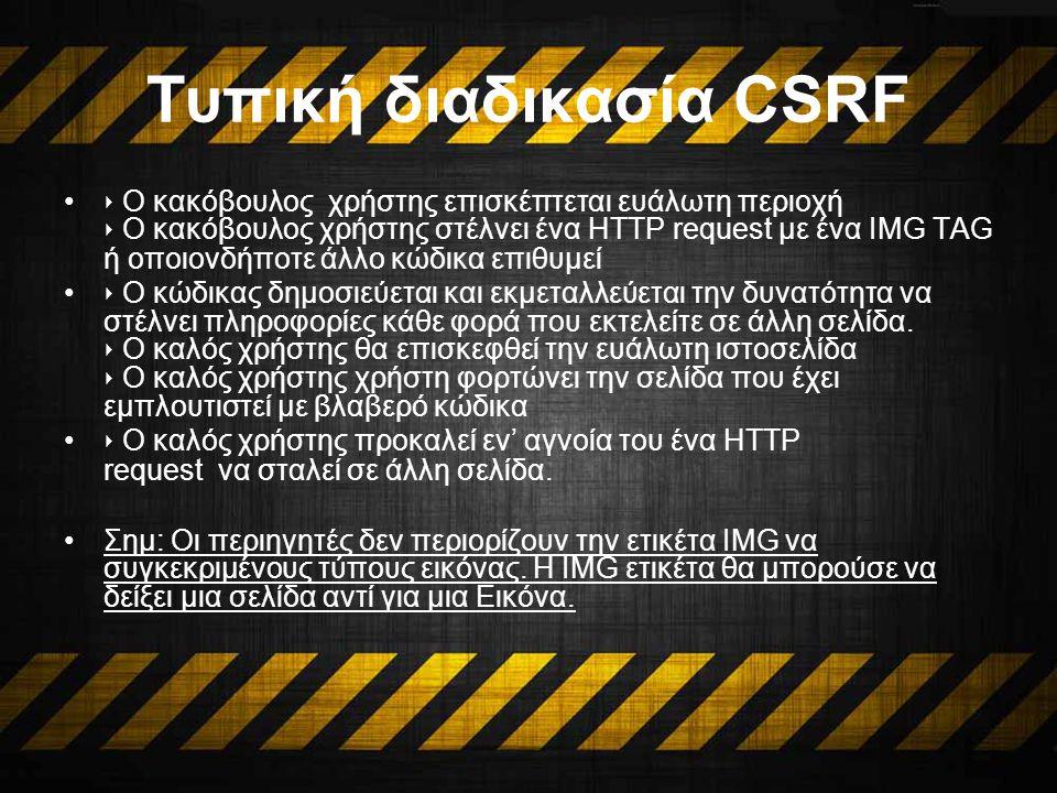 Τυπική διαδικασία CSRF ‣ Ο κακόβουλος χρήστης επισκέπτεται ευάλωτη περιοχή ‣ Ο κακόβουλος χρήστης στέλνει ένα HTTP request με ένα IMG TAG ή οποιονδήποτε άλλο κώδικα επιθυμεί ‣ Ο κώδικας δημοσιεύεται και εκμεταλλεύεται την δυνατότητα να στέλνει πληροφορίες κάθε φορά που εκτελείτε σε άλλη σελίδα.