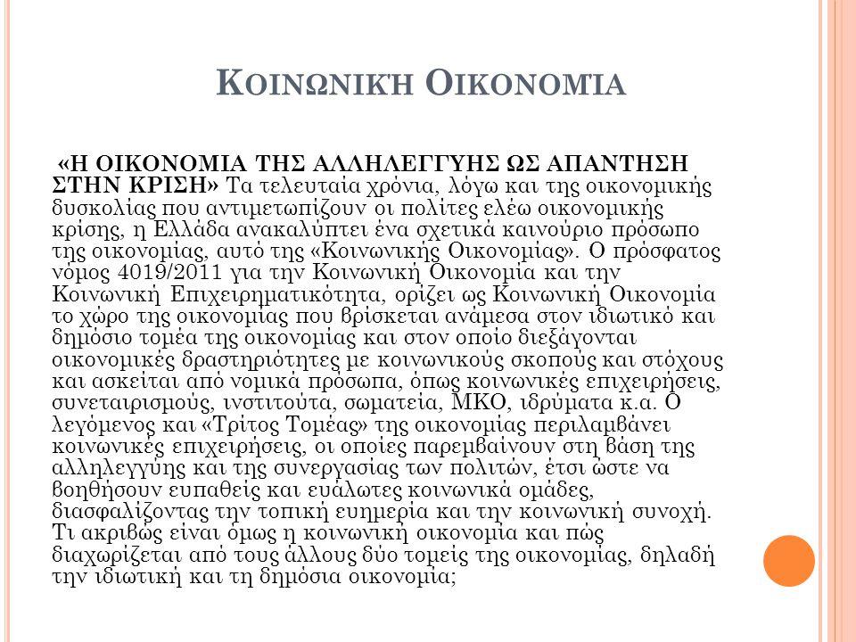 Κ ΟΙΝΩΝΙΚΉ Ο ΙΚΟΝΟΜΊΑ «Η ΟΙΚΟΝΟΜΙΑ ΤΗΣ ΑΛΛΗΛΕΓΓΥΗΣ ΩΣ ΑΠΑΝΤΗΣΗ ΣΤΗΝ ΚΡΙΣΗ» Τα τελευταία χρόνια, λόγω και της οικονομικής δυσκολίας που αντιμετωπίζουν οι πολίτες ελέω οικονομικής κρίσης, η Ελλάδα ανακαλύπτει ένα σχετικά καινούριο πρόσωπο της οικονομίας, αυτό της «Κοινωνικής Οικονομίας».