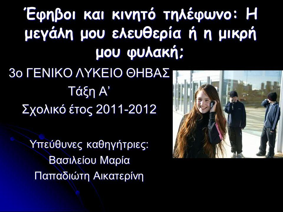 Έφηβοι και κινητό τηλέφωνο: Η μεγάλη μου ελευθερία ή η μικρή μου φυλακή; 3o ΓΕΝΙΚΟ ΛΥΚΕΙΟ ΘΗΒΑΣ Τάξη Α' Σχολικό έτος 2011-2012 Υπεύθυνες καθηγήτριες: Βασιλείου Μαρία Παπαδιώτη Αικατερίνη