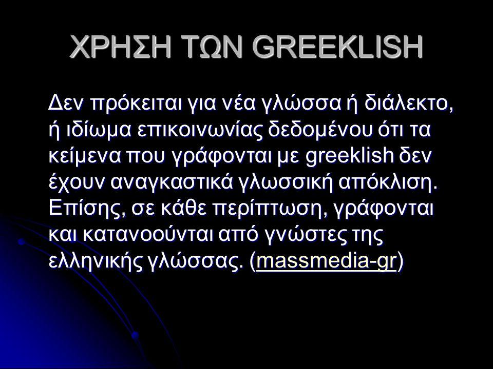 ΧΡΗΣΗ ΤΩΝ GREEKLISH Δεν πρόκειται για νέα γλώσσα ή διάλεκτο, ή ιδίωμα επικοινωνίας δεδομένου ότι τα κείμενα που γράφονται με greeklish δεν έχουν αναγκαστικά γλωσσική απόκλιση.